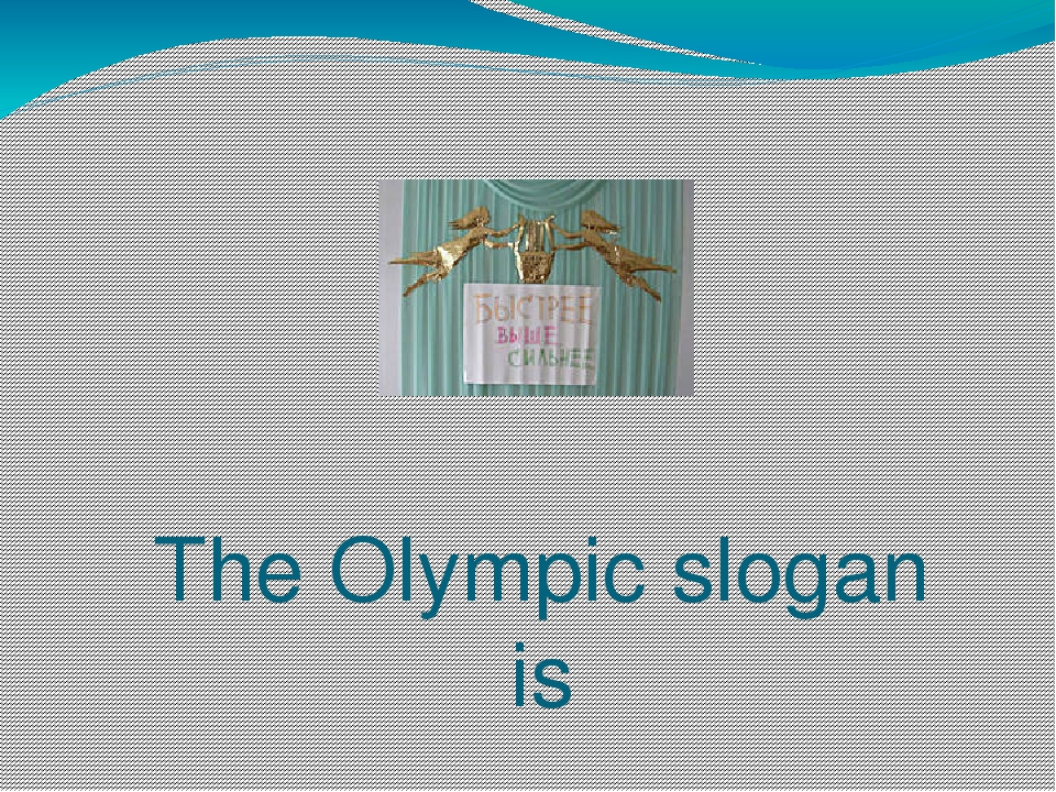 The Olympic slogan is Sitius, Altius, Fortius – Faster, Higher, Stronger (быс...
