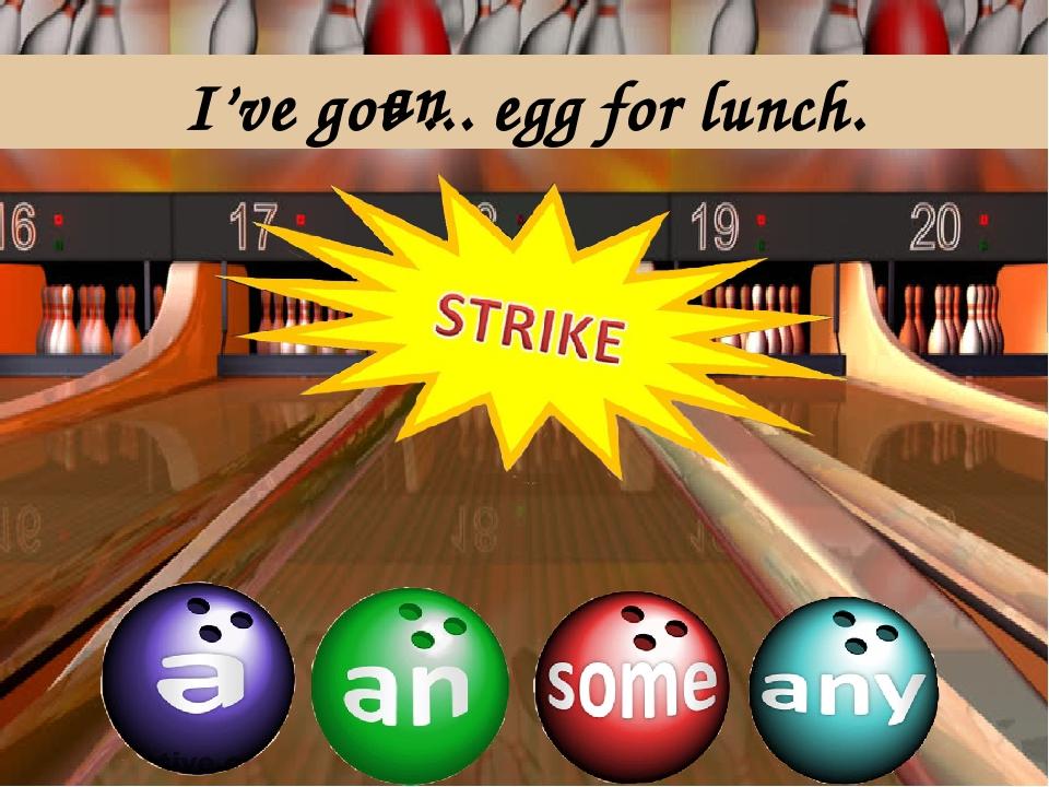 I've got ... egg for lunch. an