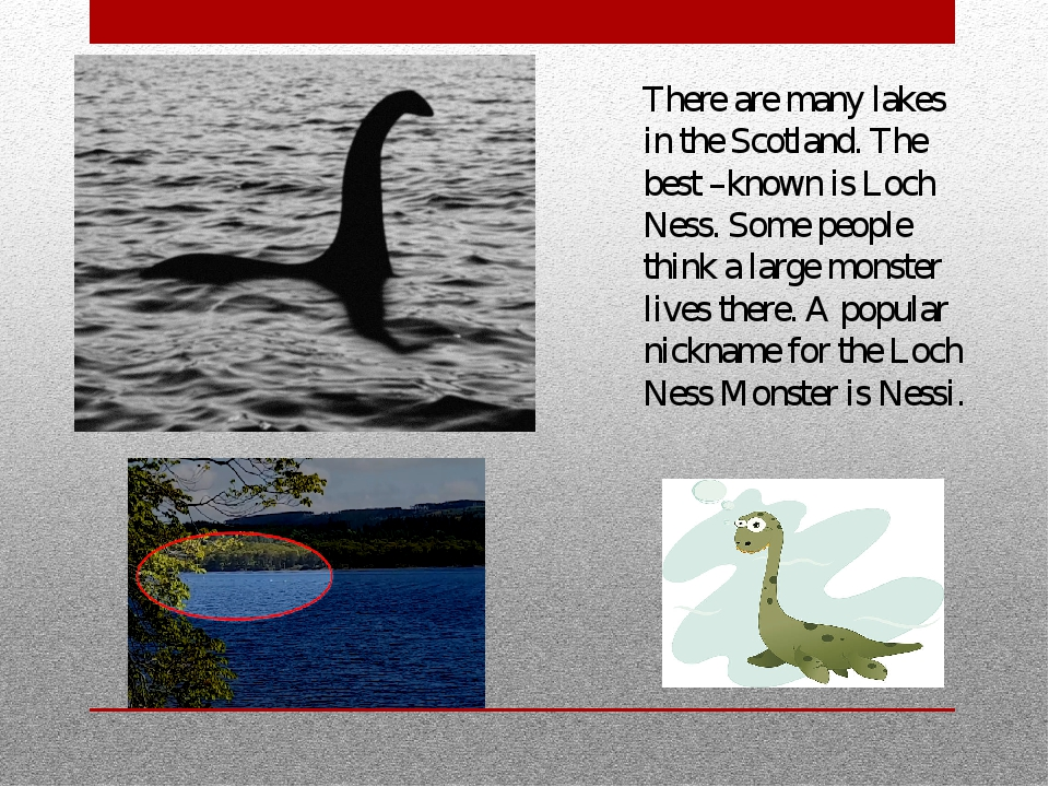 There are many lakes in the Scotland. The best –known is Loch Ness. Some peop...