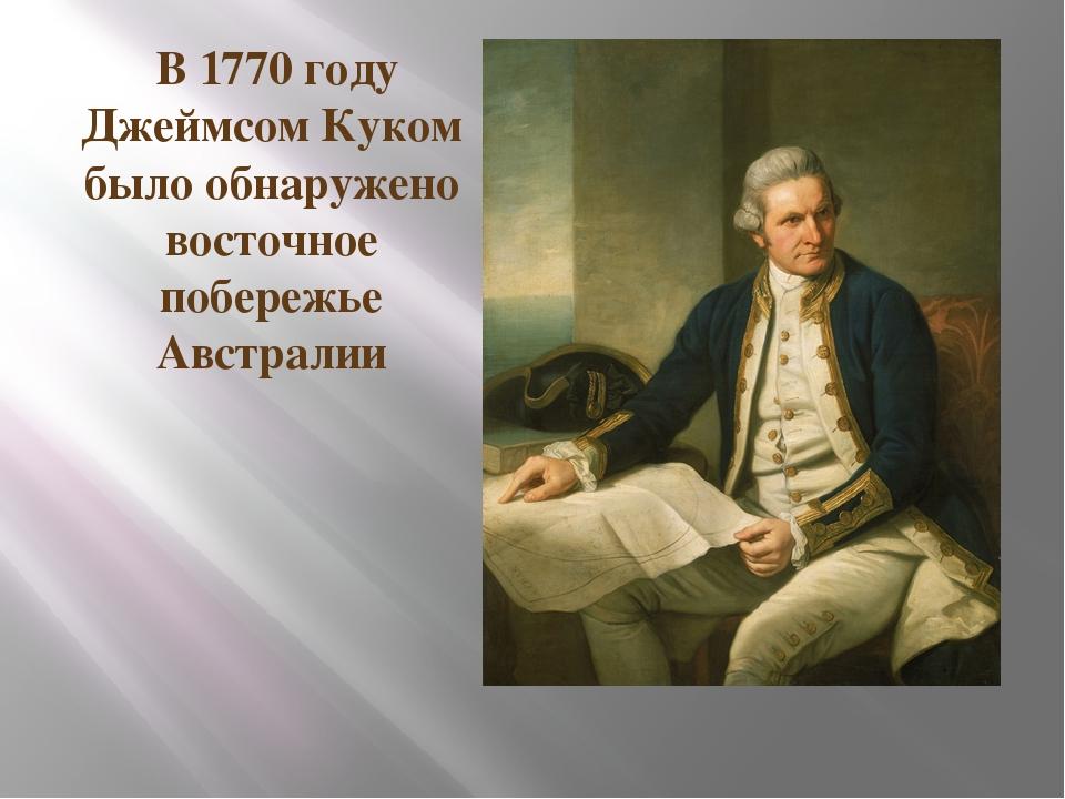В 1770 году Джеймсом Куком было обнаружено восточное побережье Австралии